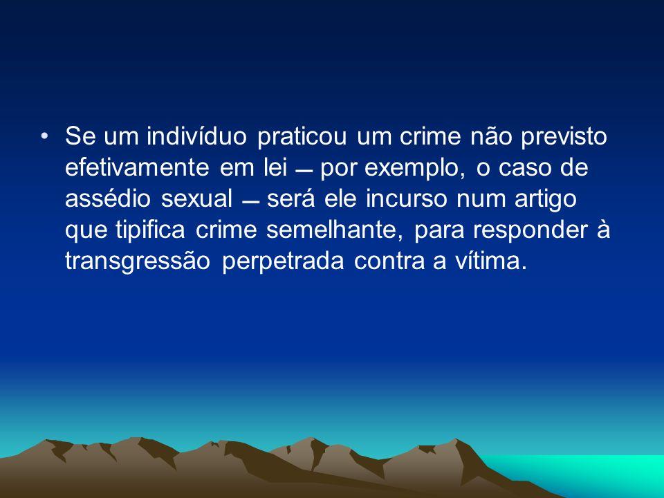 Se um indivíduo praticou um crime não previsto efetivamente em lei por exemplo, o caso de assédio sexual será ele incurso num artigo que tipifica crim