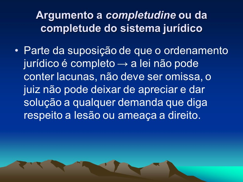 Argumento a completudine ou da completude do sistema jurídico Parte da suposição de que o ordenamento jurídico é completo a lei não pode conter lacuna