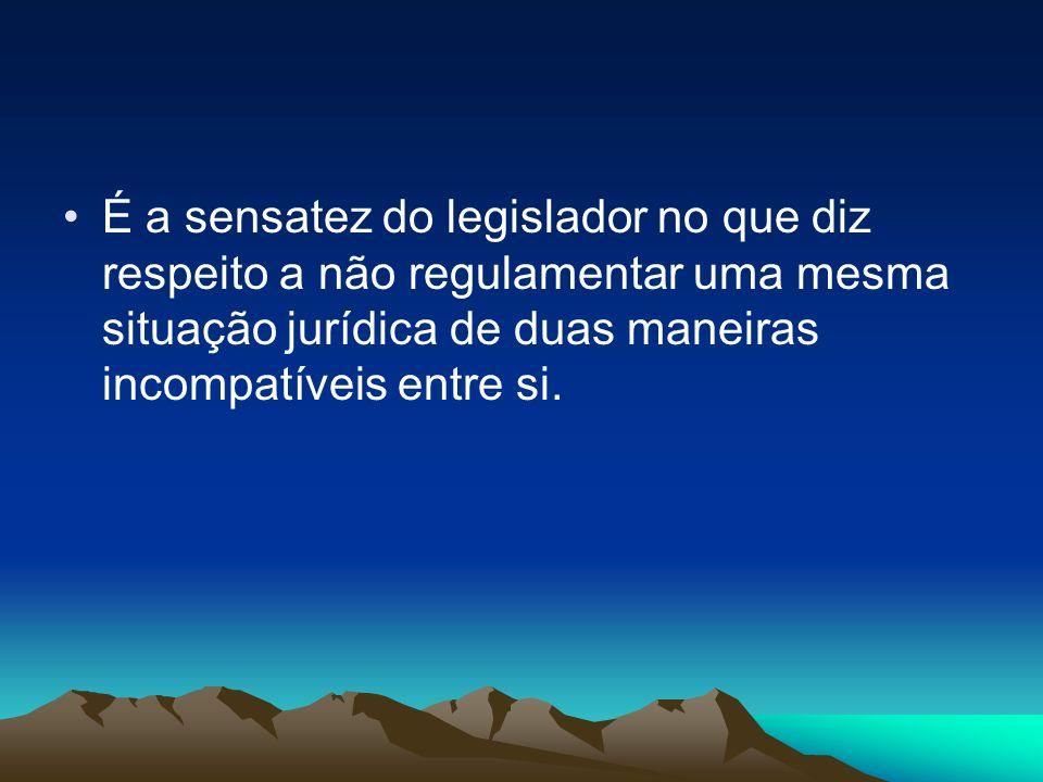 É a sensatez do legislador no que diz respeito a não regulamentar uma mesma situação jurídica de duas maneiras incompatíveis entre si.