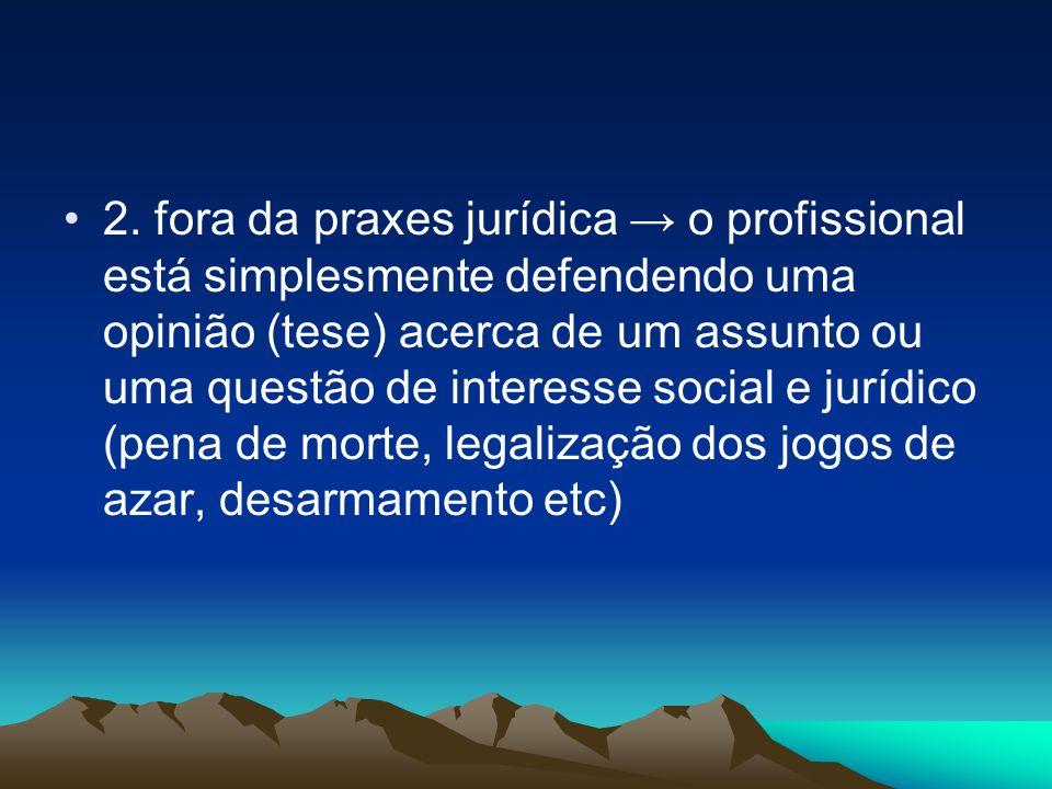 2. fora da praxes jurídica o profissional está simplesmente defendendo uma opinião (tese) acerca de um assunto ou uma questão de interesse social e ju