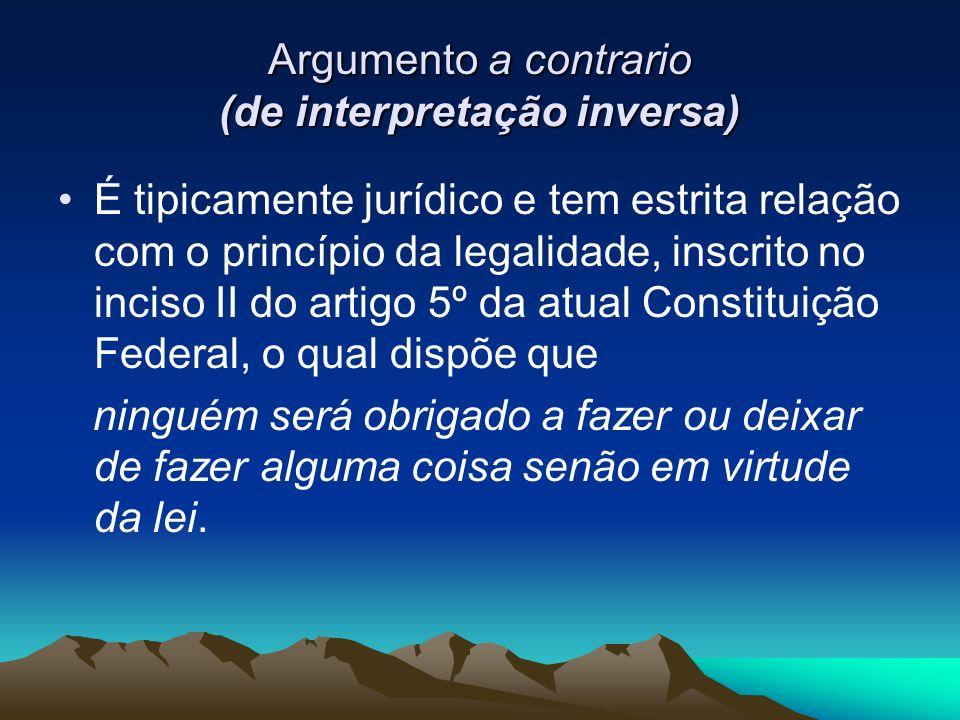 Argumento a contrario (de interpretação inversa) É tipicamente jurídico e tem estrita relação com o princípio da legalidade, inscrito no inciso II do