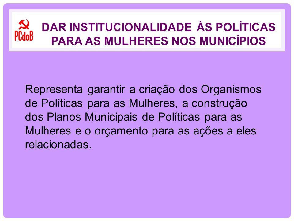 Representa garantir a criação dos Organismos de Políticas para as Mulheres, a construção dos Planos Municipais de Políticas para as Mulheres e o orçam