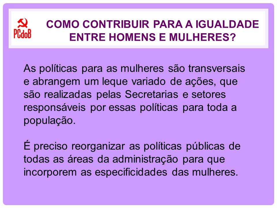 As políticas para as mulheres são transversais e abrangem um leque variado de ações, que são realizadas pelas Secretarias e setores responsáveis por e