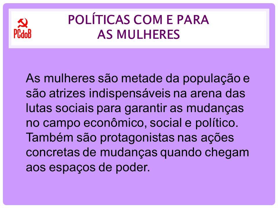 POLÍTICAS COM E PARA AS MULHERES As mulheres são metade da população e são atrizes indispensáveis na arena das lutas sociais para garantir as mudanças