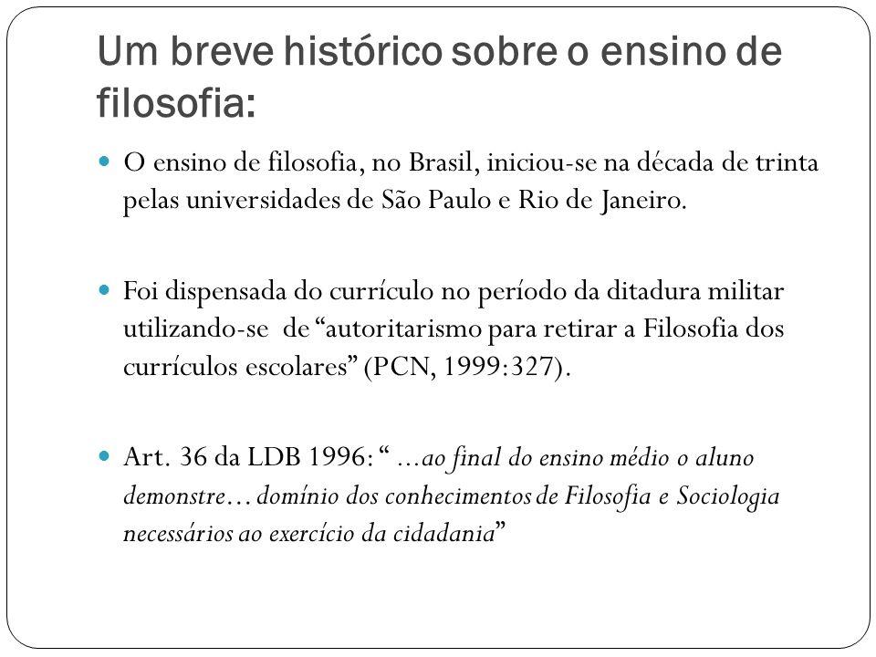 Um breve histórico sobre o ensino de filosofia: O ensino de filosofia, no Brasil, iniciou-se na década de trinta pelas universidades de São Paulo e Ri
