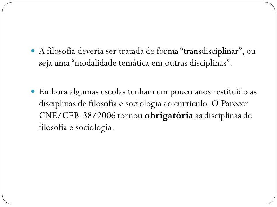 A filosofia deveria ser tratada de forma transdisciplinar, ou seja uma modalidade temática em outras disciplinas. Embora algumas escolas tenham em pou