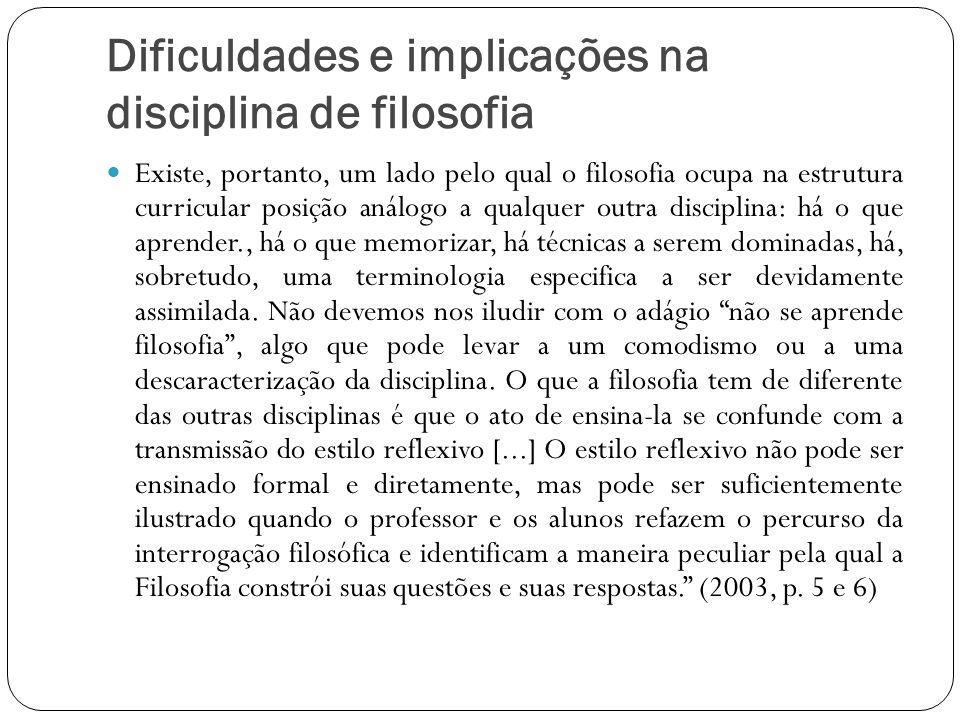 Dificuldades e implicações na disciplina de filosofia Existe, portanto, um lado pelo qual o filosofia ocupa na estrutura curricular posição análogo a