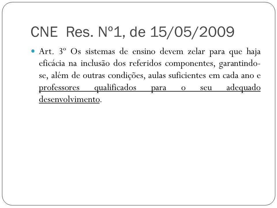 CNE Res. Nº1, de 15/05/2009 Art. 3º Os sistemas de ensino devem zelar para que haja eficácia na inclusão dos referidos componentes, garantindo- se, al