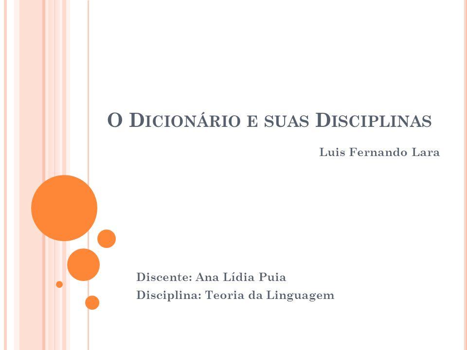 O D ICIONÁRIO E SUAS D ISCIPLINAS Luis Fernando Lara Discente: Ana Lídia Puia Disciplina: Teoria da Linguagem