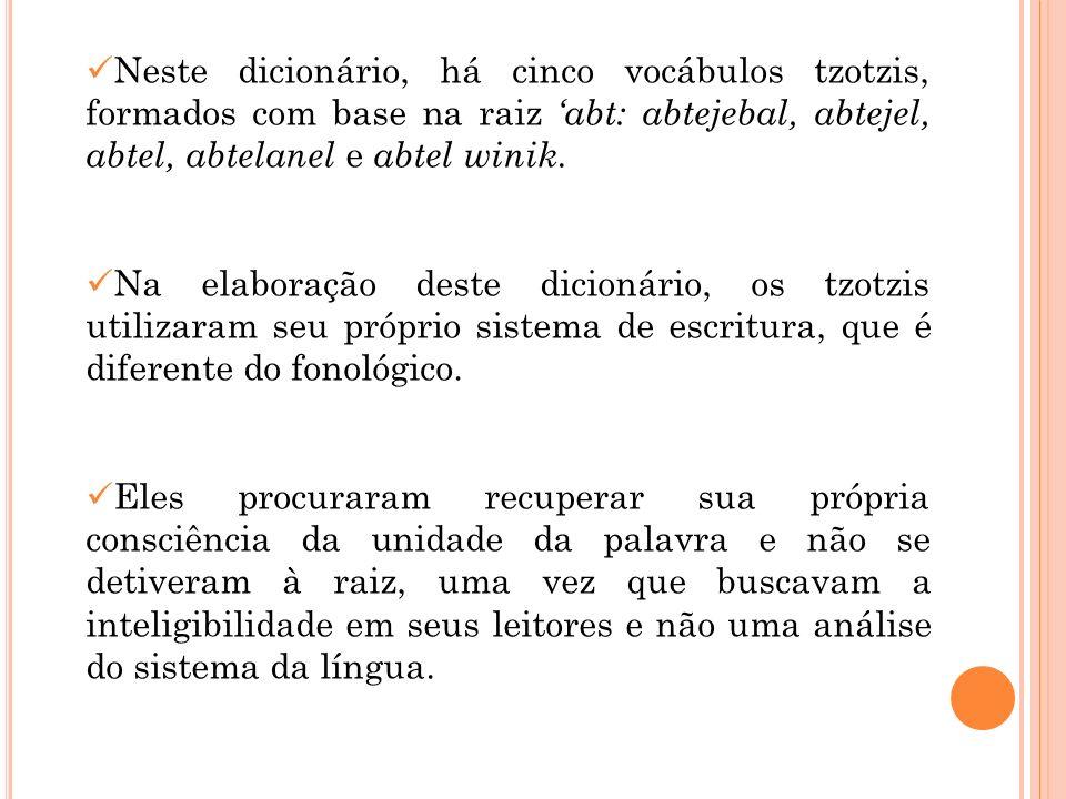 Neste dicionário, há cinco vocábulos tzotzis, formados com base na raiz abt: abtejebal, abtejel, abtel, abtelanel e abtel winik. Na elaboração deste d