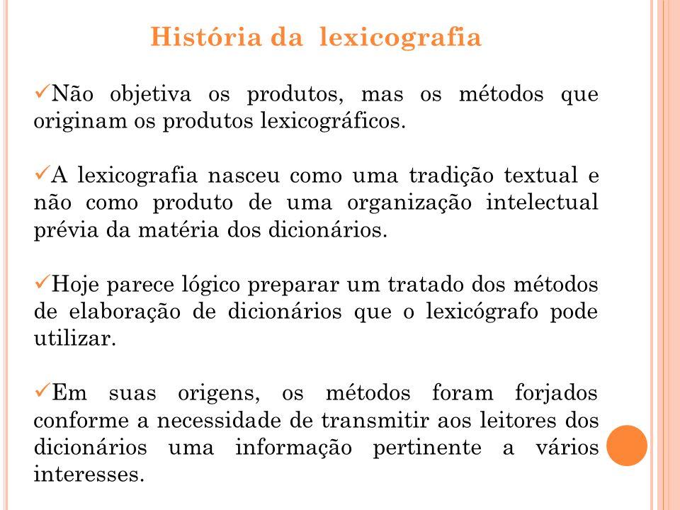 História da lexicografia Não objetiva os produtos, mas os métodos que originam os produtos lexicográficos. A lexicografia nasceu como uma tradição tex