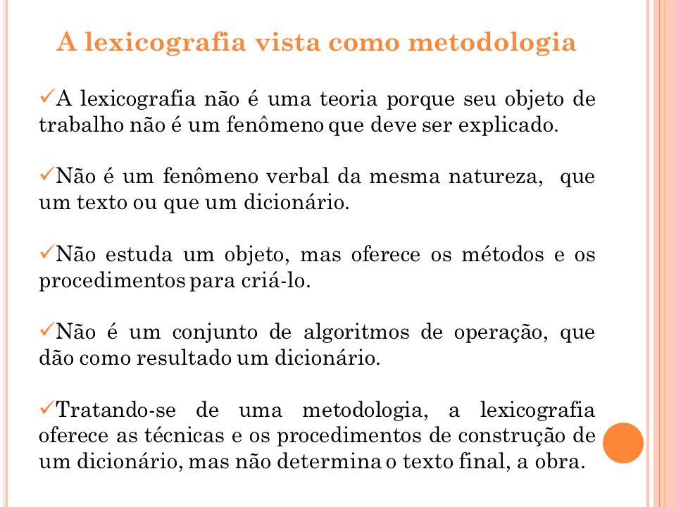A lexicografia vista como metodologia A lexicografia não é uma teoria porque seu objeto de trabalho não é um fenômeno que deve ser explicado. Não é um