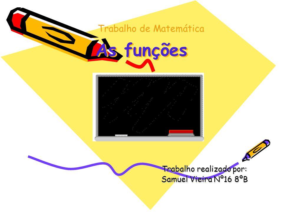 As funções Trabalho realizado por: Samuel Vieira Nº16 8ºB Trabalho de Matemática