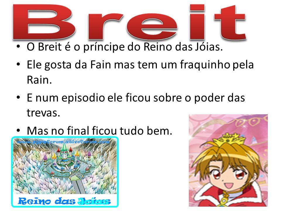 O Breit é o príncipe do Reino das Jóias. Ele gosta da Fain mas tem um fraquinho pela Rain. E num episodio ele ficou sobre o poder das trevas. Mas no f