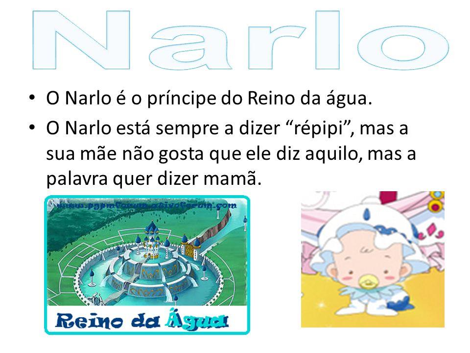 O Narlo é o príncipe do Reino da água. O Narlo está sempre a dizer répipi, mas a sua mãe não gosta que ele diz aquilo, mas a palavra quer dizer mamã.