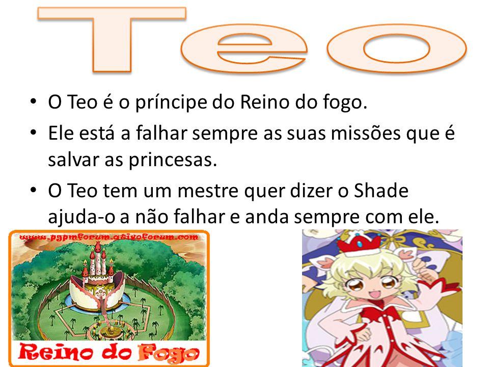 O Teo é o príncipe do Reino do fogo. Ele está a falhar sempre as suas missões que é salvar as princesas. O Teo tem um mestre quer dizer o Shade ajuda-