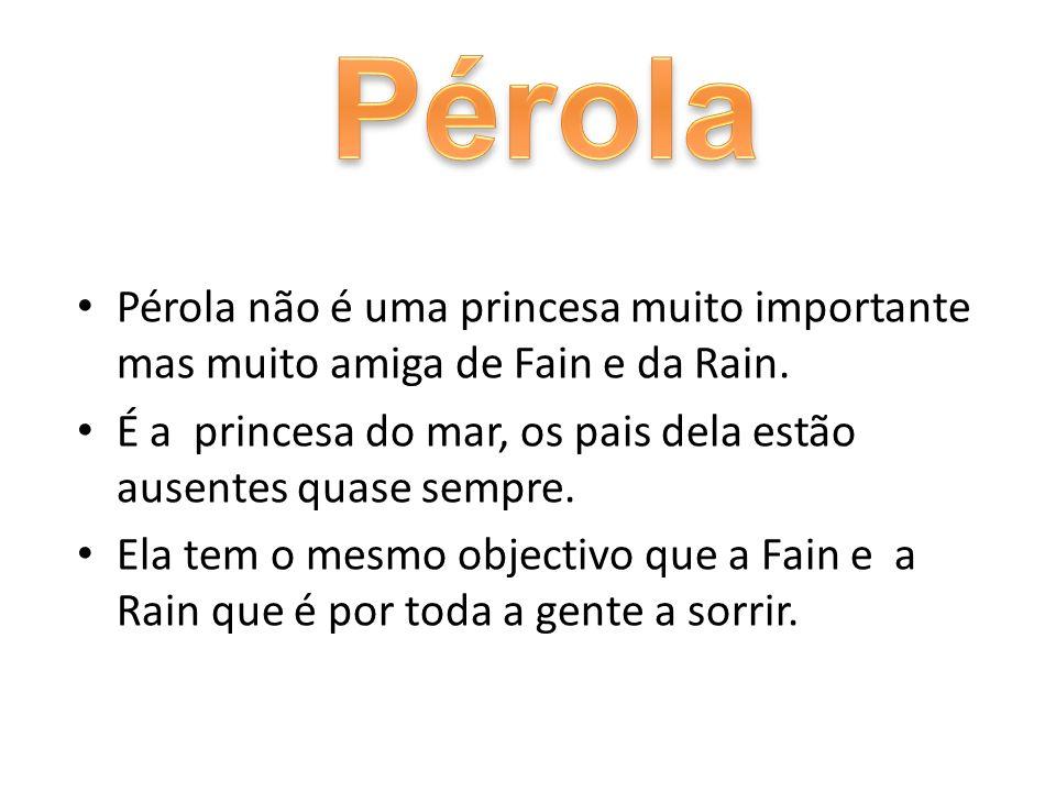 Pérola não é uma princesa muito importante mas muito amiga de Fain e da Rain. É a princesa do mar, os pais dela estão ausentes quase sempre. Ela tem o