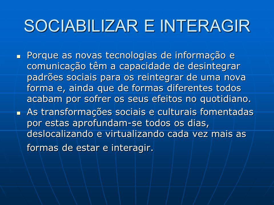 SOCIABILIZAR E INTERAGIR Porque as novas tecnologias de informação e comunicação têm a capacidade de desintegrar padrões sociais para os reintegrar de
