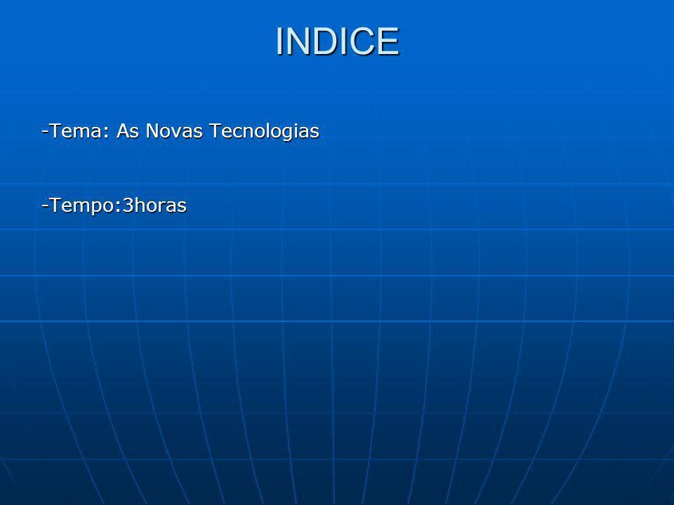 INDICE -Tema: As Novas Tecnologias -Tempo:3horas