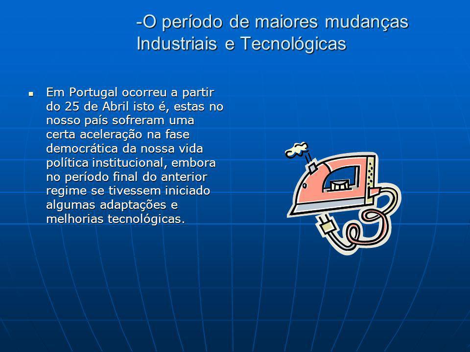 -O período de maiores mudanças Industriais e Tecnológicas Em Portugal ocorreu a partir do 25 de Abril isto é, estas no nosso país sofreram uma certa a