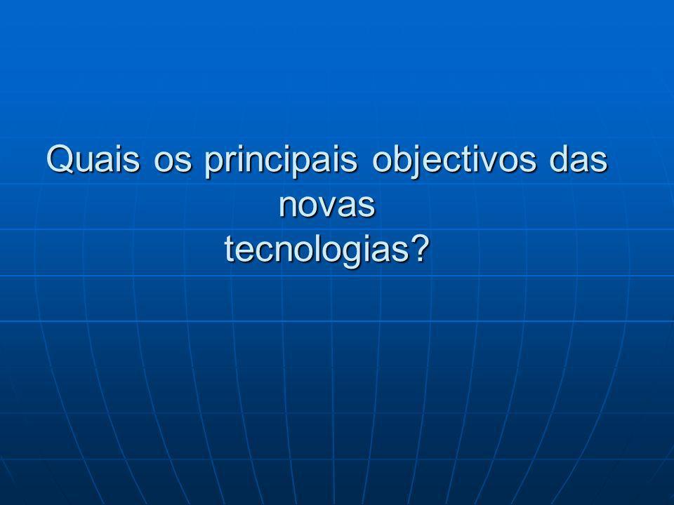 Quais os principais objectivos das novas tecnologias?