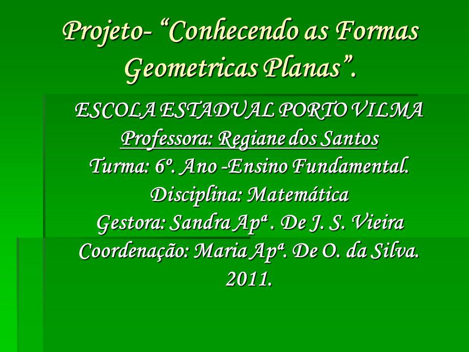 Projeto- Conhecendo as Formas Geometricas Planas. ESCOLA ESTADUAL PORTO VILMA Professora: Regiane dos Santos Turma: 6º. Ano -Ensino Fundamental. Disci