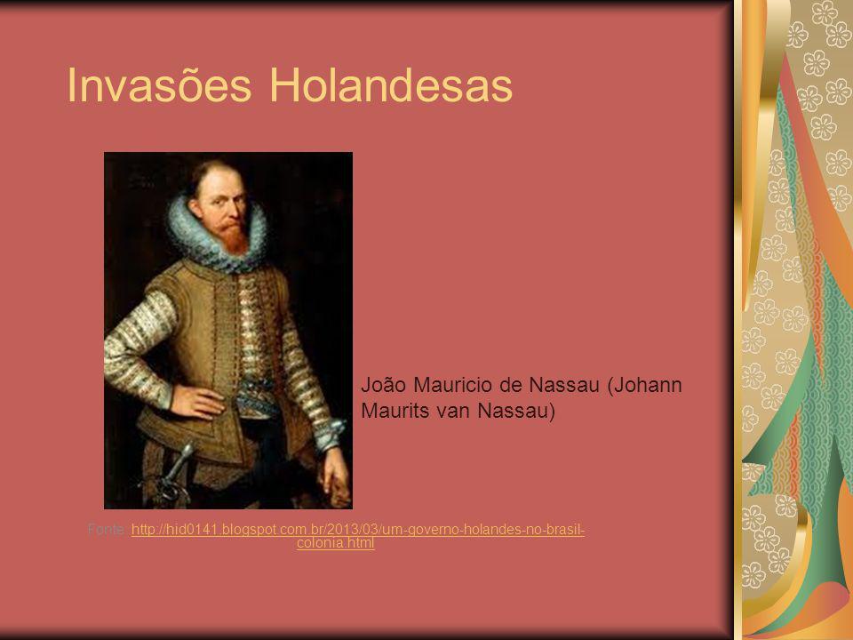 Invasões Holandesas Fonte: http://hid0141.blogspot.com.br/2013/03/um-governo-holandes-no-brasil- colonia.htmlhttp://hid0141.blogspot.com.br/2013/03/um-governo-holandes-no-brasil- colonia.html João Mauricio de Nassau (Johann Maurits van Nassau)