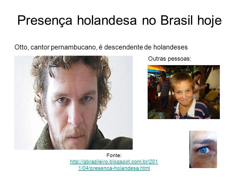 Fonte: http://gbrazileiro.blogspot.com.br/201 1/04/presenca-holandesa.html http://gbrazileiro.blogspot.com.br/201 1/04/presenca-holandesa.html Otto, cantor pernambucano, é descendente de holandeses Presença holandesa no Brasil hoje Outras pessoas: