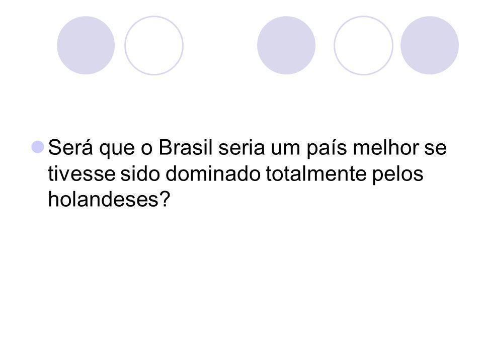 Será que o Brasil seria um país melhor se tivesse sido dominado totalmente pelos holandeses?