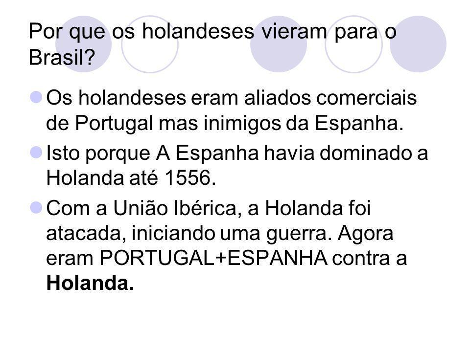 Por que os holandeses vieram para o Brasil? Os holandeses eram aliados comerciais de Portugal mas inimigos da Espanha. Isto porque A Espanha havia dom