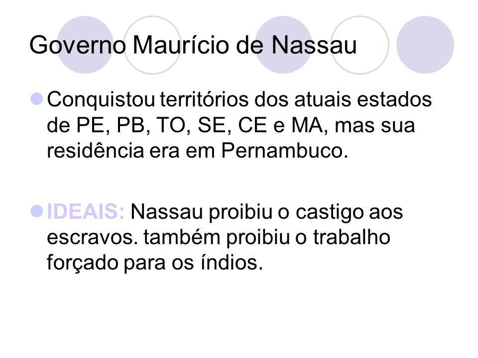 Governo Maurício de Nassau Conquistou territórios dos atuais estados de PE, PB, TO, SE, CE e MA, mas sua residência era em Pernambuco. IDEAIS: Nassau