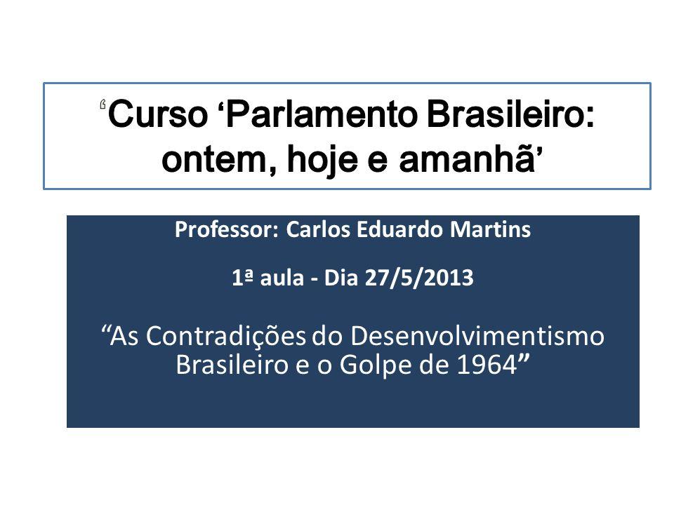 Professor: Carlos Eduardo Martins 1ª aula - Dia 27/5/2013 As Contradições do Desenvolvimentismo Brasileiro e o Golpe de 1964