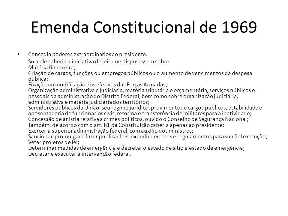Emenda Constitucional de 1969 Concedia poderes extraordinários ao presidente. Só a ele caberia a iniciativa de leis que dispusessem sobre: Matéria fin