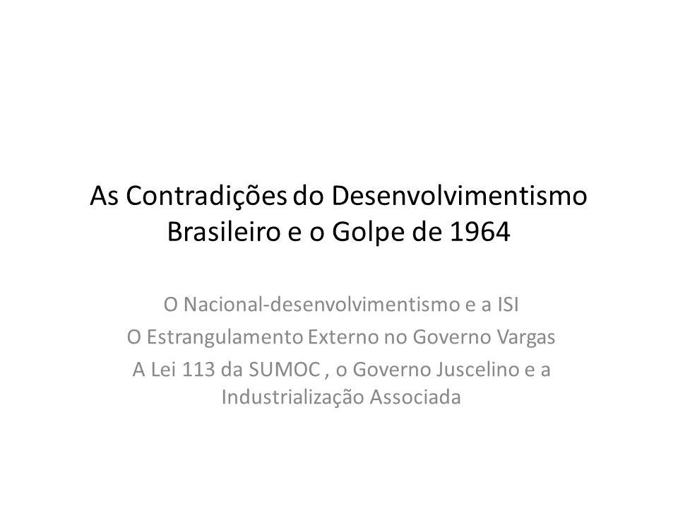 As Contradições do Desenvolvimentismo Brasileiro e o Golpe de 1964 O Nacional-desenvolvimentismo e a ISI O Estrangulamento Externo no Governo Vargas A