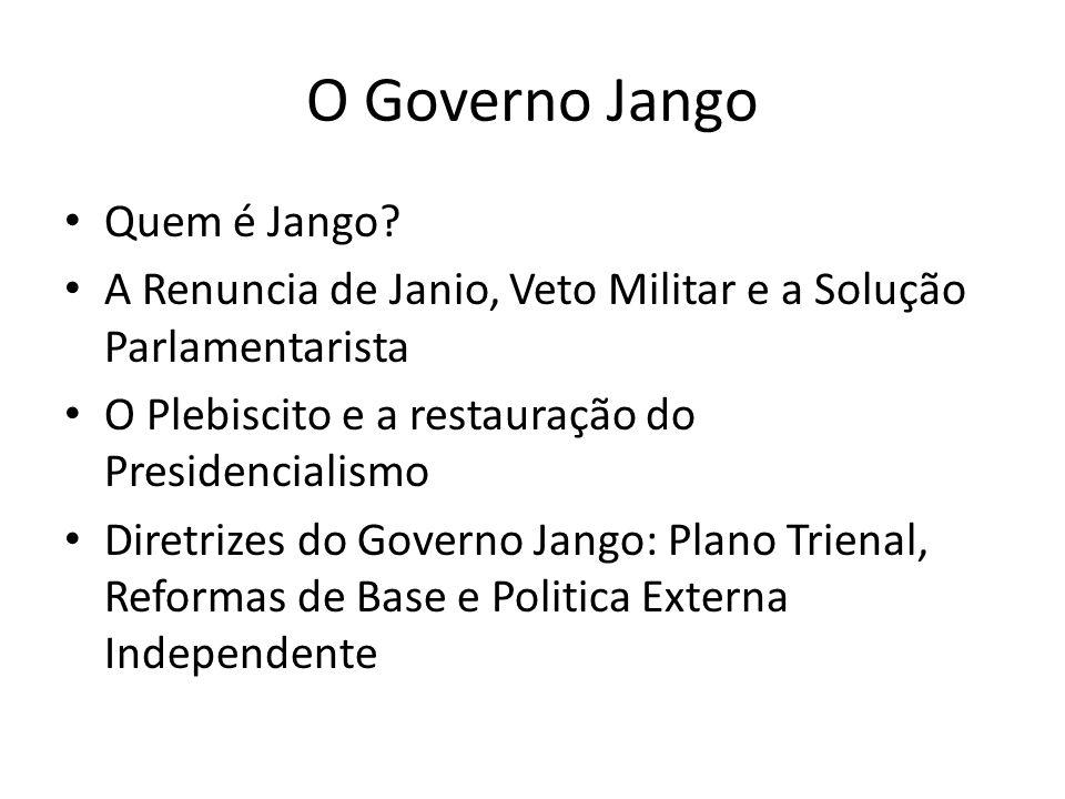 O Governo Jango Quem é Jango? A Renuncia de Janio, Veto Militar e a Solução Parlamentarista O Plebiscito e a restauração do Presidencialismo Diretrize