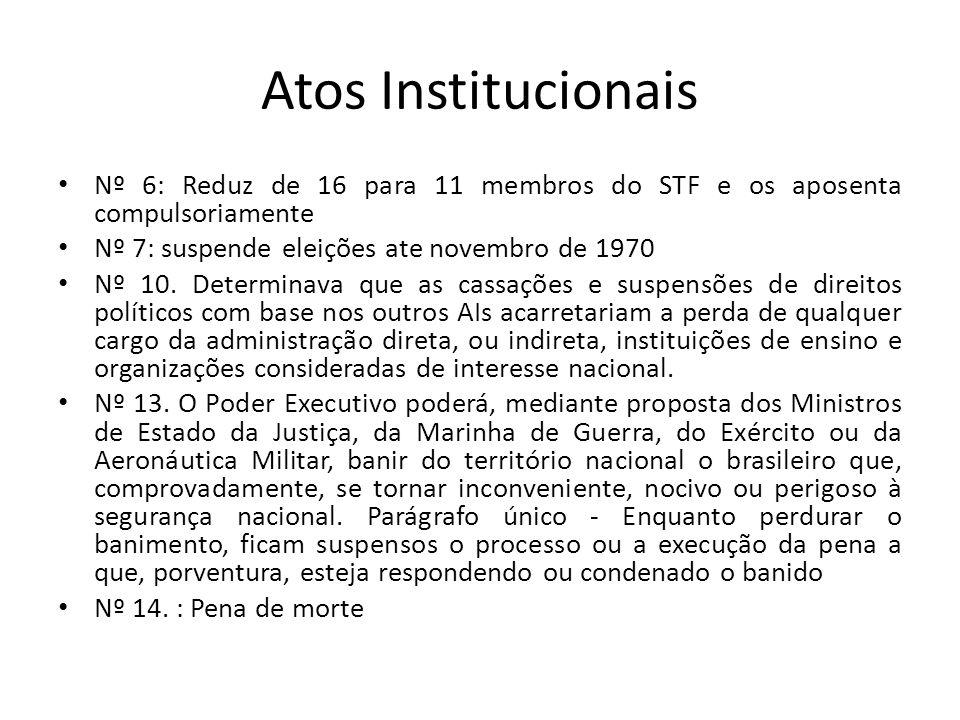 Atos Institucionais Nº 6: Reduz de 16 para 11 membros do STF e os aposenta compulsoriamente Nº 7: suspende eleições ate novembro de 1970 Nº 10. Determ