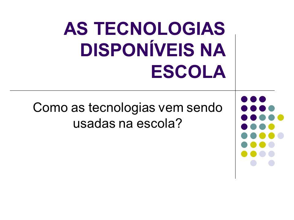 AS TECNOLOGIAS DISPONÍVEIS NA ESCOLA Como as tecnologias vem sendo usadas na escola?
