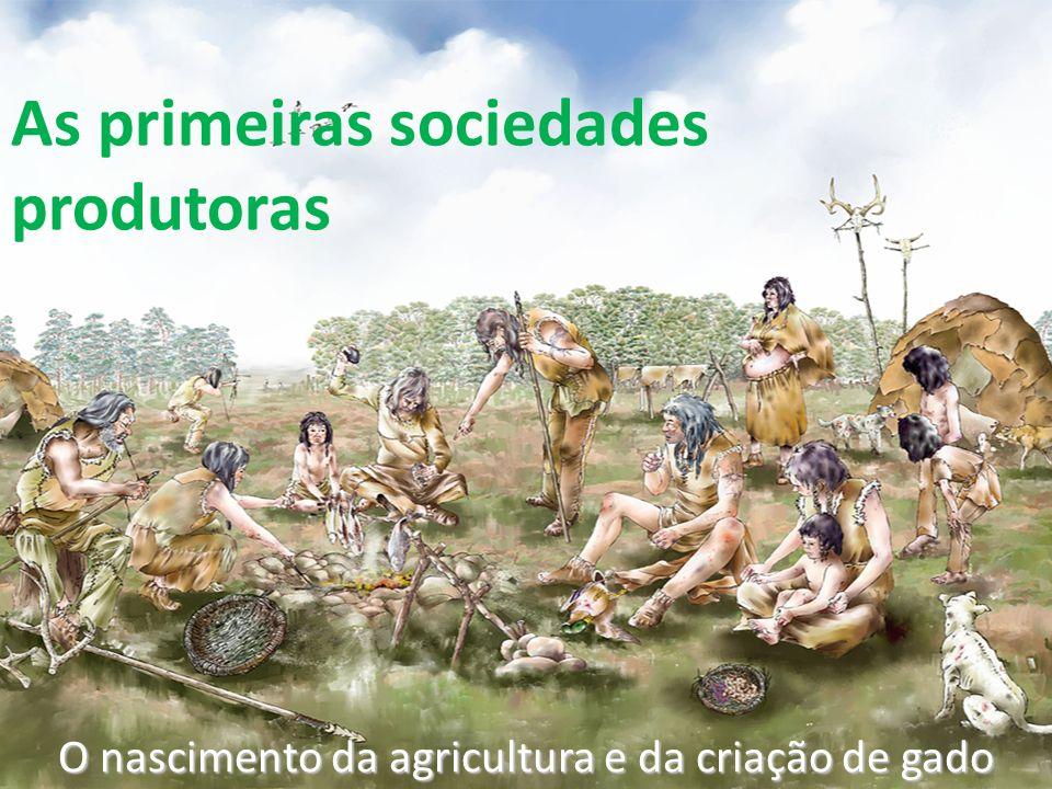 As primeiras sociedades produtoras O nascimento da agricultura e da criação de gado
