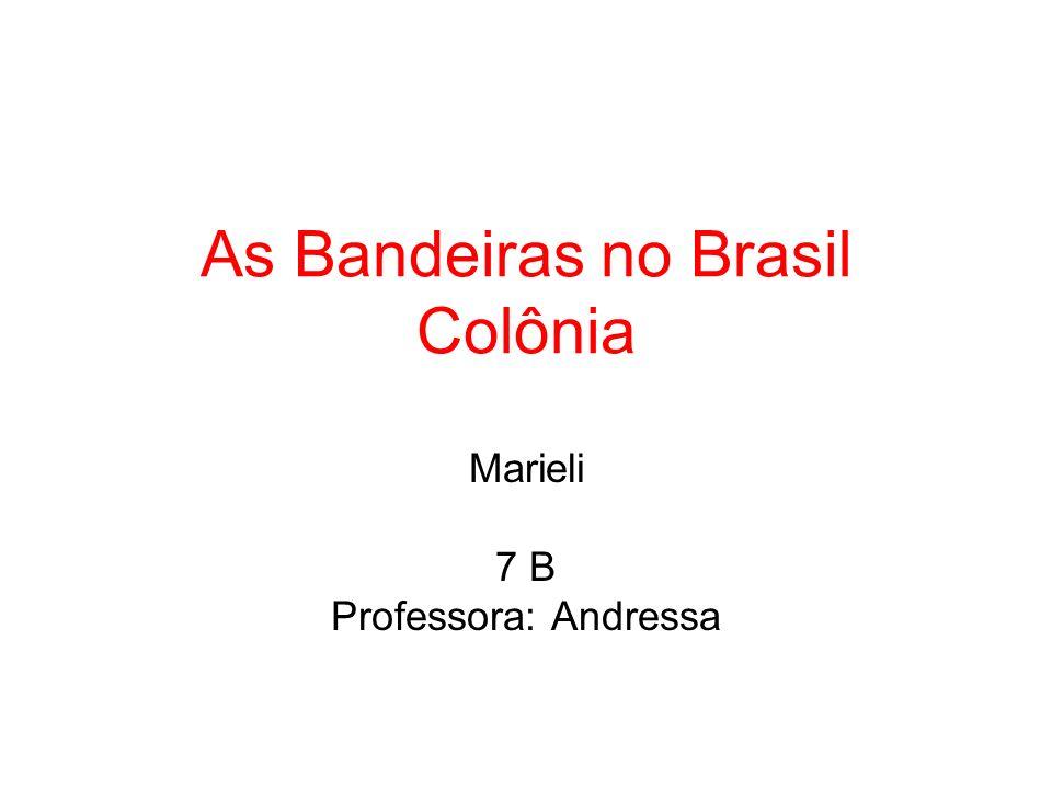 As Bandeiras no Brasil Colônia Marieli 7 B Professora: Andressa
