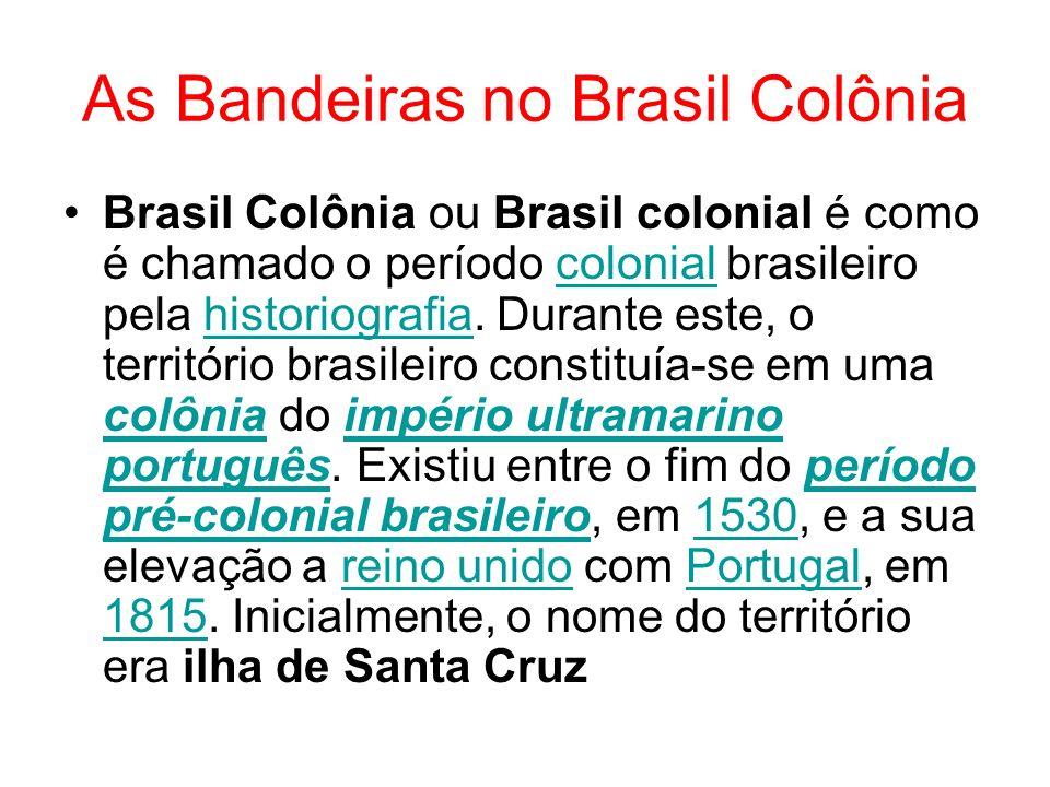 As Bandeiras no Brasil Colônia Brasil Colônia ou Brasil colonial é como é chamado o período colonial brasileiro pela historiografia. Durante este, o t