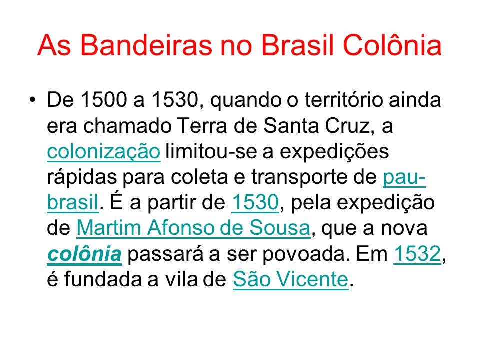 As Bandeiras no Brasil Colônia De 1500 a 1530, quando o território ainda era chamado Terra de Santa Cruz, a colonização limitou-se a expedições rápida