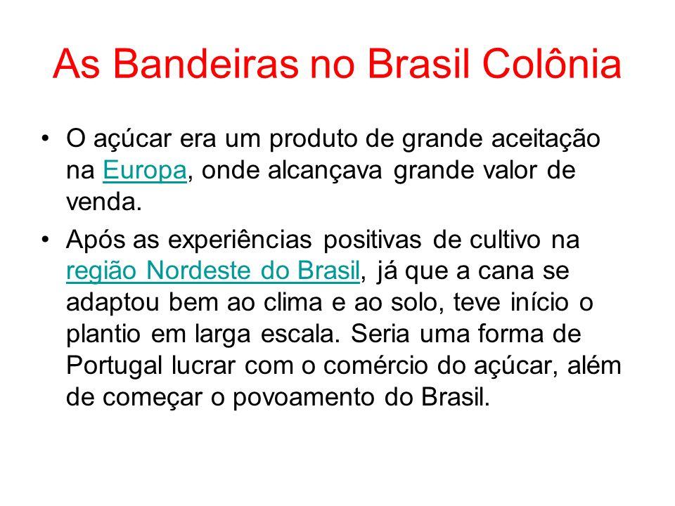 As Bandeiras no Brasil Colônia O açúcar era um produto de grande aceitação na Europa, onde alcançava grande valor de venda.Europa Após as experiências