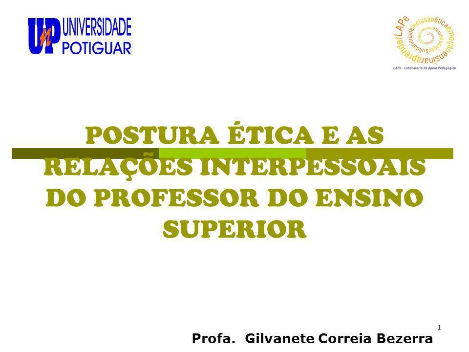 1 POSTURA ÉTICA E AS RELAÇÕES INTERPESSOAIS DO PROFESSOR DO ENSINO SUPERIOR Profa. Gilvanete Correia Bezerra