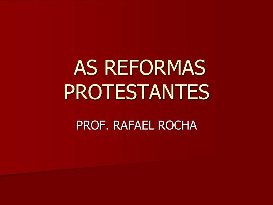 AS REFORMAS PROTESTANTES AS REFORMAS PROTESTANTES PROF. RAFAEL ROCHA