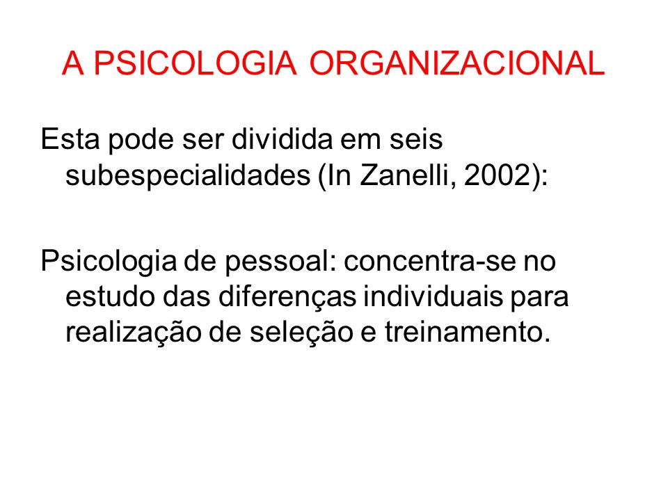 A PSICOLOGIA ORGANIZACIONAL Esta pode ser dividida em seis subespecialidades (In Zanelli, 2002): Psicologia de pessoal: concentra-se no estudo das dif