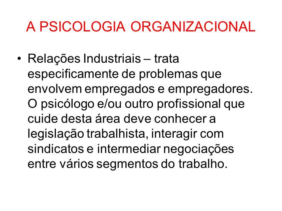 A PSICOLOGIA ORGANIZACIONAL Relações Industriais – trata especificamente de problemas que envolvem empregados e empregadores. O psicólogo e/ou outro p