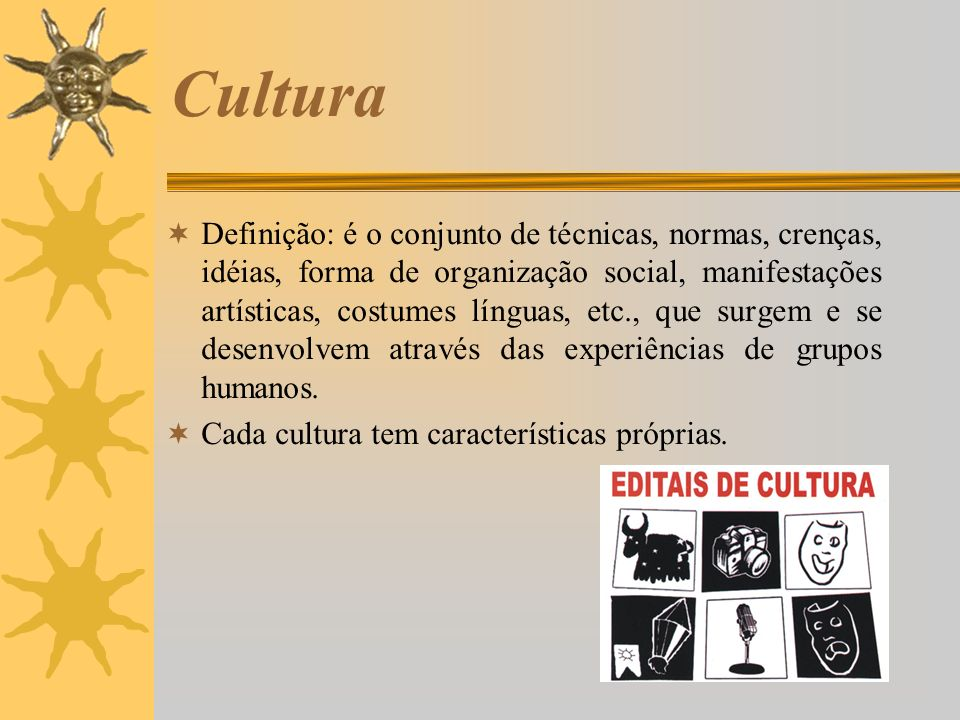 Cultura Definição: é o conjunto de técnicas, normas, crenças, idéias, forma de organização social, manifestações artísticas, costumes línguas, etc., q