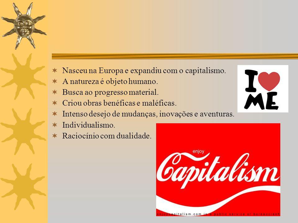 Nasceu na Europa e expandiu com o capitalismo. A natureza é objeto humano. Busca ao progresso material. Criou obras benéficas e maléficas. Intenso des
