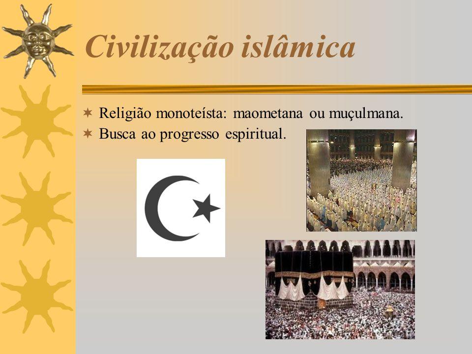 Civilização islâmica Religião monoteísta: maometana ou muçulmana. Busca ao progresso espiritual.