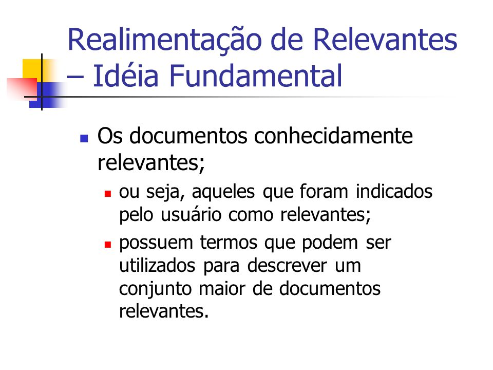 Realimentação de Relevantes – Idéia Fundamental Os documentos conhecidamente relevantes; ou seja, aqueles que foram indicados pelo usuário como releva